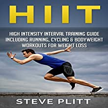 HIIT: High Intensity Interval Training Guide Including Running, Cycling & Bodyweight Workouts For Weight Loss: Including Running, Cycling & Bodyweight Workouts for Weight Loss Audiobook by Steve Plitt Narrated by Jim D Johnston