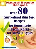 Feed Your Face: Over 80 Natural Skin Care Recipes for Homemade Facial Masks for All Skin Types. (Natural Beauty Recipes)