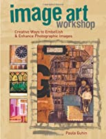 Image Art Workshop: Creative Ways to Alter and Enhance Images and Photos for Albums, Journals, Collage and Other Image-Based Crafts