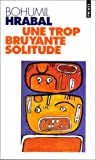 Une trop bruyante solitude (French Edition) (2020330318) by Hrabal, Bohumil