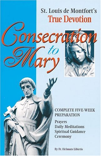 Consecration to Mary: St. Louis De Montfort&#039;s True Devotion : Complete Five-Week Preparation : Prayers, Daily Meditations, Spiritual Guidance, Ceremony
