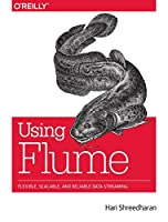 Using Flume: Flexible, Scalable, and Reliable Data Streaming Front Cover