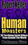 Human Monsters VOLUME FIVE: 30 Terrifying Serial Killers from Around the World