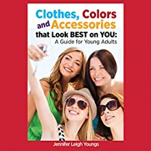 Clothes, Colors and Accessories That Look Best on You: A Guide for Young Adults Audiobook by Jennifer Leigh Youngs Narrated by Francie Wyck