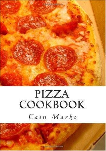 Pizza Cookbook: Pizza Recipes, Pizza Crust Recipes, Pizza Dough Recipes and Pizza Sauce Recipes