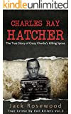 Charles Ray Hatcher: The True Story of Crazy Charlie's Killing Spree: Historical Serial Killers and Murderers (True Crime by Evil Killers Book 3)
