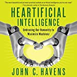 Heartificial Intelligence: Embracing Our Humanity to Maximize Machines | John Havens