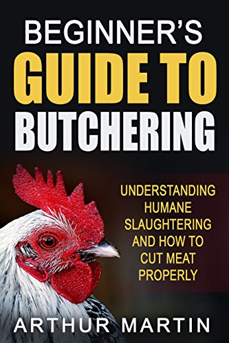 Beginner's Guide To Butchering: Understanding Humane Slaughtering And How To Cut Meat Properly by Arthur Martin