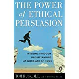The Power of Ethical Persuasion: Winning Through Understanding at Work and at Home ~ Tom Rusk MD