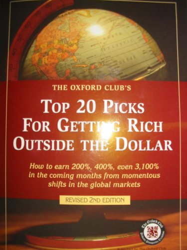 The Oxford Club's Top 20 Picks for Getting Rich Outside the Dollar: How to earn 200%, 400%, even 3,100% in the coming months from momentous shifts in the global markets