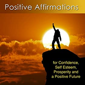 Positive Affirmations for Confidence, Self Esteem, Prosperity and a Positive Future