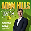 Adam Hills: Happyism: Live 2013 Performance by Adam Hills Narrated by Adam Hills