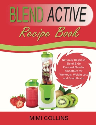 Blend Active Recipe Book: Naturally Delicious Blend & Go Personal Blender Smoothies for Workouts, Weight Loss and Good Health (Blend Active Recipe ... Bottle, Blend Active Blender) (Volume 1) by Mimi Collins
