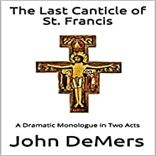 The Last Canticle of St. Francis: A Dramatic Monologue in Two Acts Audiobook by John DeMers Narrated by Charles D Baker