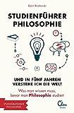 Studienführer Philosophie: Und in fünf Jahren verstehe ich die Welt. Was man wissen muss