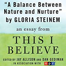 A Balance Between Nature and Nurture: A 'This I Believe' Essay (       UNABRIDGED) by Gloria Steinem