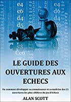 Le Guide Des Ouvertures Aux Echecs: Ou comment d�velopper sa connaissance et sa ma�trise des 21 ouvertures les plus c�l�bres du jeu d'�checs