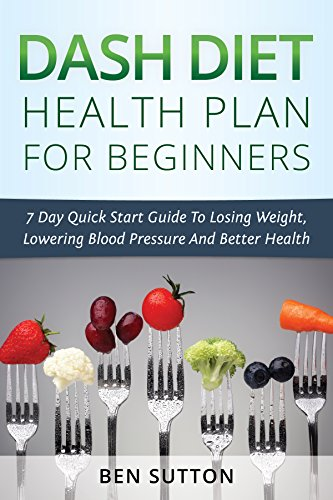 Dash Diet Health Plan For Beginners: 7 Day Quick Start Guide To Losing Weight, Lowering Blood Pressure And Better Health by Ben Sutton