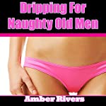 Dripping for Naughty Old Men | Amber Rivers