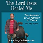 The Lord Jesus Healed Me: The Journey of an Atheist to the Truth | Tony Myers