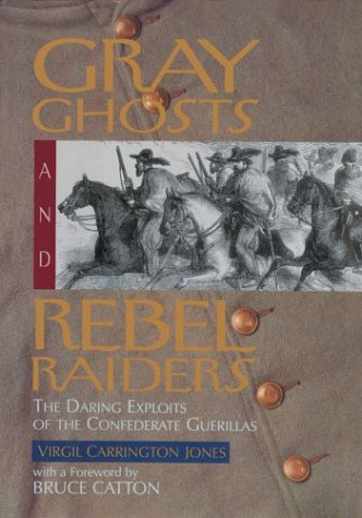 Gray Ghosts and Rebel Raiders: The Daring Exploits of the Confederate Guerillas, JONES, VIRGIL