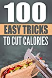 Healthy Eating: 100 Easy Tricks To Cut Calories: Easy Things You Can Do To Slim Down