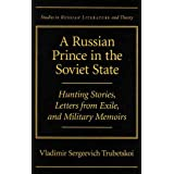 A Russian Prince in the Soviet State: Hunting Stories, Letters from Exile, and Military Memoirs (SRLT)