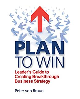 Plan To Win: Leader's Guide To Creating Breakthrough Business Strategy