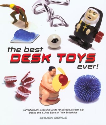Best Desk Toys Ever! : A Productivity-Boosting Guide for Executives With Big Desks and Plenty of Little Slack in Their Schedules, CHUCK DOYLE