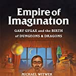 Empire of Imagination: Gary Gygax and the Birth of Dungeons & Dragons | Michael Witwer