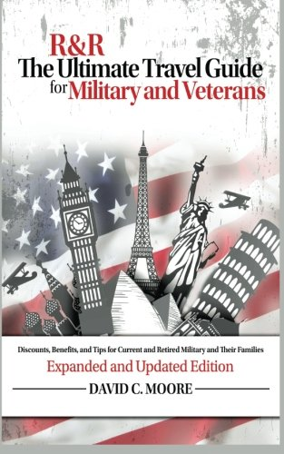 R&R: The Ultimate Travel Guide for Military and Veterans: Discounts, Benefits and Tips for Current and Retired Military and Their Families