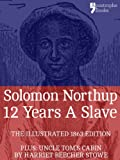 12 Years A Slave: True story of an African-American who was kidnapped in New York and sold into slavery - with bonus material: Uncle Toms Cabin, by Harriet Beecher Stowe