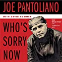 Who's Sorry Now: The True Story of a Stand-Up Guy (       UNABRIDGED) by Joe Pantoliano, David Evanier Narrated by Joe Pantoliano