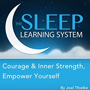 Courage & Inner Strength, Empower Yourself with Hypnosis, Meditation, Relaxation, and Affirmations: The Sleep Learning System | [Joel Thielke]