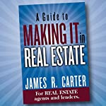 A Guide to Making It in Real Estate: A Success Guide for Real Estate Lenders, Real Estate Agents and Those Who Would Like to Learn About the Professions | James R. Carter
