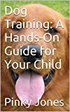 Dog Training: A  Hands-On Guide for Your Child