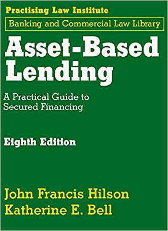 Asset-Based Lending: A Practical Guide to Secured Financing written by John Francis Hilson