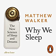 Why We Sleep: The New Science of Sleep and Dreams Audiobook by Matthew Walker Narrated by John Sackville