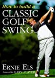 How to Build a Classic Golf Swing (0002189003) by Els, Ernie