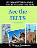 Ace the IELTS: IELTS General Module - How to Maximize Your Score (second edition)