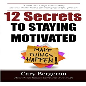 12 Simple Secrets to Staying Motivated: Easy to Follow Everyday Tips That Will Change Your Life Forever | [Cary Bergeron]