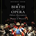 The Birth of an Opera: Fifteen Masterpieces from Poppea to Wozzeck (       UNABRIDGED) by Michael Rose Narrated by Derek Perkins