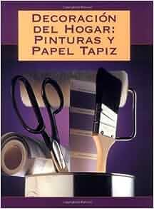 Decoración del Hogar: Pinturas y Papel Tapiz: Editors of