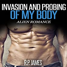 Invasion and Probing of My Body: Alien Romance (       UNABRIDGED) by R.P. James Narrated by D Rampling
