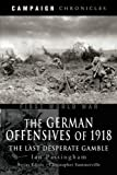 img - for The German Offensives of 1918: Campaign Chronicle Series - The Last Desperate Gamble book / textbook / text book