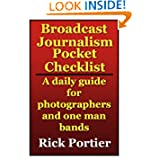 Broadcast Journalism Pocket Checklist -- a daily guide for photographers and one man bands