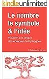 Le nombre, le symbole et l'id�e: Initiation � la langue des nombres de Pythagore