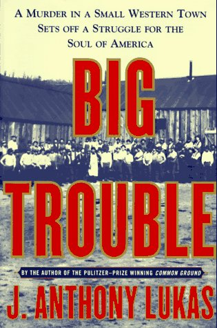 Big Trouble: A Murder in a Small Western Town Sets Off a Struggle for the Soul of America, Lukas,J. Anthony
