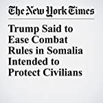 Trump Said to Ease Combat Rules in Somalia Intended to Protect Civilians   Charlie Savage,Eric Schmitt