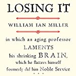 Losing It: In Which an Aging Professor Laments His Shrinking Brain | William Ian Miller